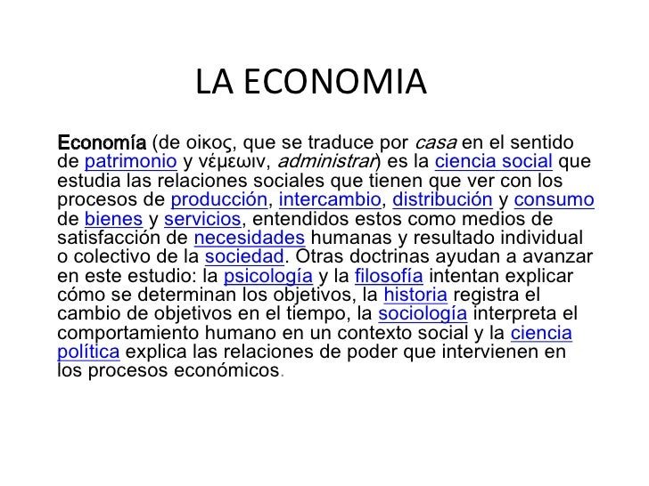 LA ECONOMIA<br />Economía (de οiκος, que se traduce por casa en el sentido de patrimonio y νέμεωιν, administrar) es la ci...