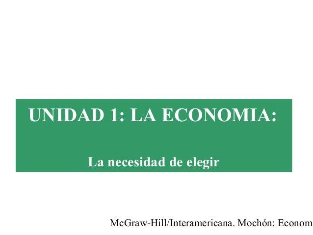 McGraw-Hill/Interamericana. Mochón: Economí UNIDAD 1: LA ECONOMIA: La necesidad de elegir