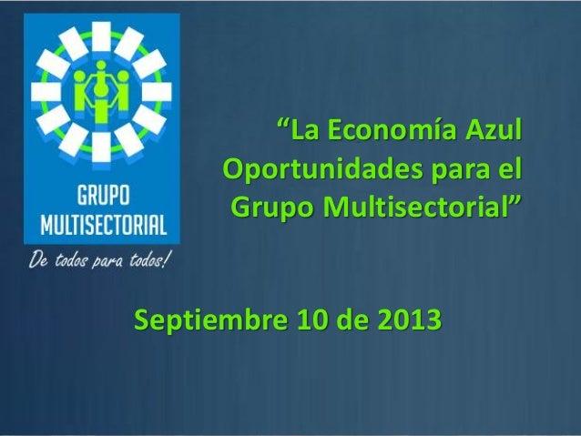 """1 """"La Economía Azul Oportunidades para el Grupo Multisectorial"""" Septiembre 10 de 2013"""