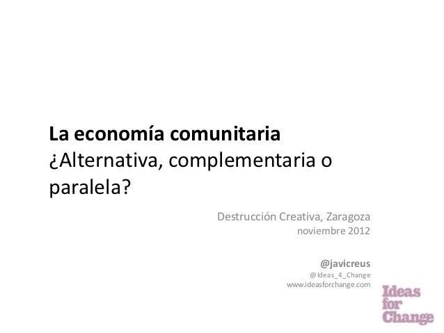 La economía comunitaria¿Alternativa, complementaria oparalela?                 Destrucción Creativa, Zaragoza             ...