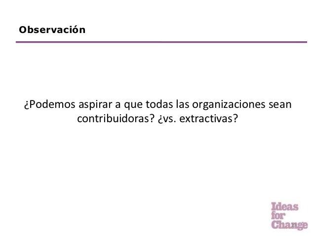 Observación¿Podemos aspirar a que todas las organizaciones sean         contribuidoras? ¿vs. extractivas?                 ...