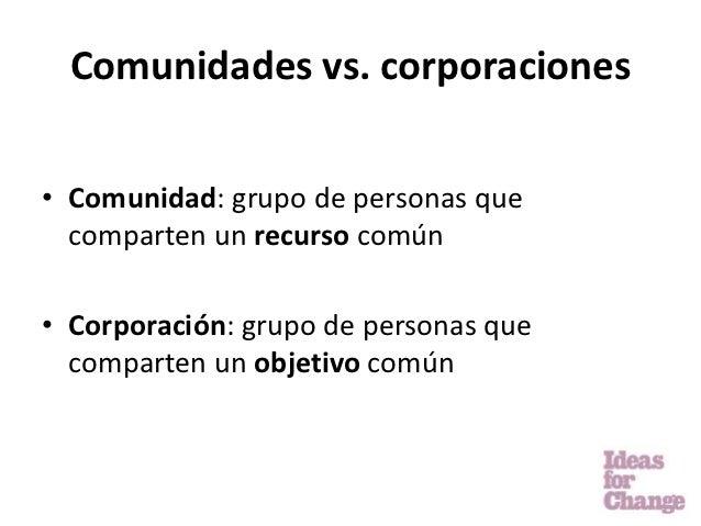 Comunidades vs. corporaciones• Comunidad: grupo de personas que  comparten un recurso común• Corporación: grupo de persona...