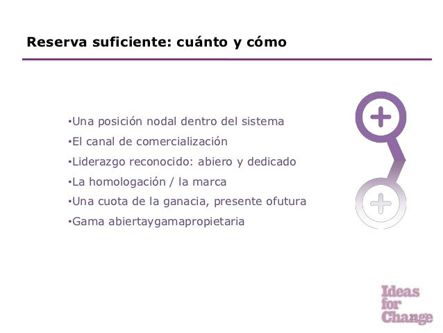 Reserva suficiente: cuánto y cómo     •Una posición nodal dentro del sistema     •El canal de comercialización     •Lidera...