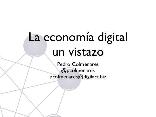 La economía digital un vistazo Pedro Colmenares @pcolmenares pcolmenares@digifact.biz