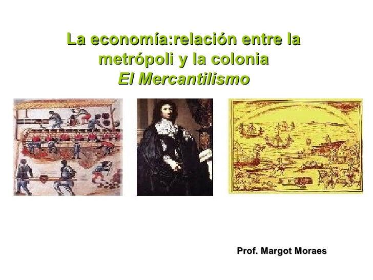 La economía:relación entre la    metrópoli y la colonia      El Mercantilismo                     Prof. Margot Moraes