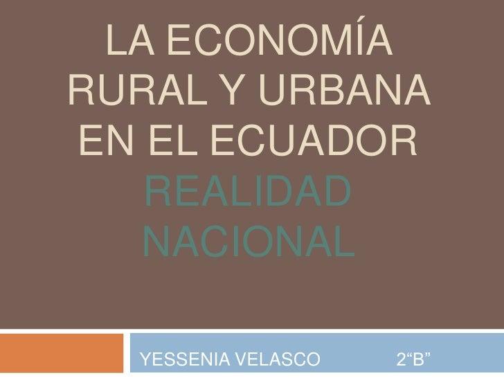 """LA ECONOMÍARURAL Y URBANAEN EL ECUADOR   REALIDAD  NACIONAL  YESSENIA VELASCO   2""""B"""""""