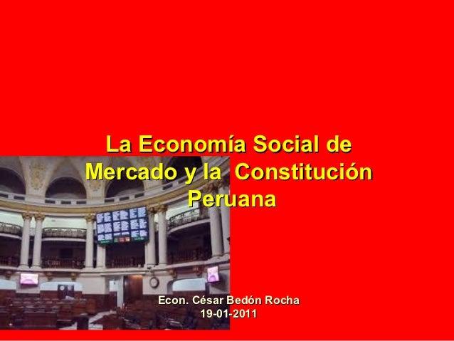 La Economía Social deMercado y la Constitución        Peruana      Econ. César Bedón Rocha             19-01-2011