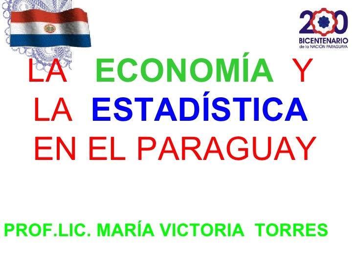 LA ECONOMÍA Y  LA ESTADÍSTICA  EN EL PARAGUAYPROF.LIC. MARÍA VICTORIA TORRES