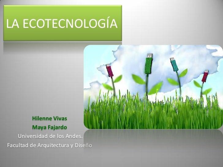 LA ECOTECNOLOGÍA          Hilenne Vivas          Maya Fajardo    Universidad de los Andes.Facultad de Arquitectura y Diseño