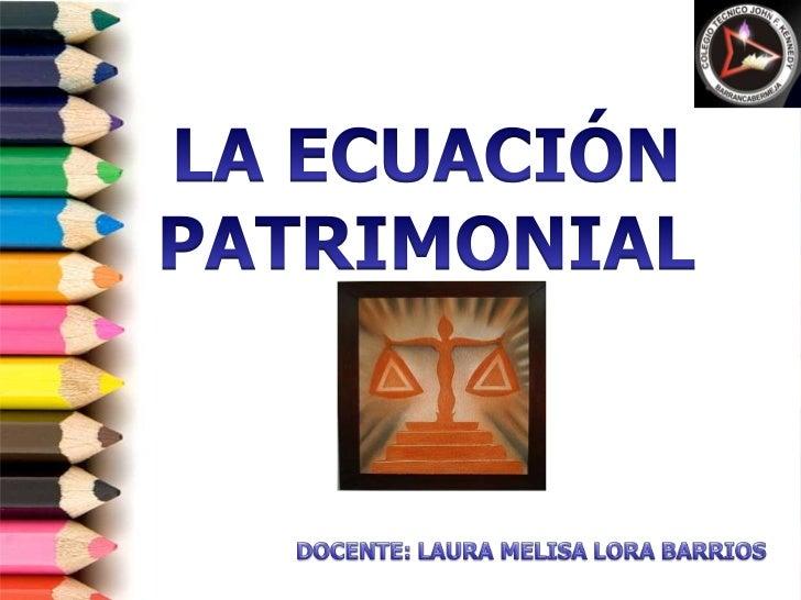 LA ECUACIÓN PATRIMONIAL<br />DOCENTE: LAURA MELISA LORA BARRIOS<br />
