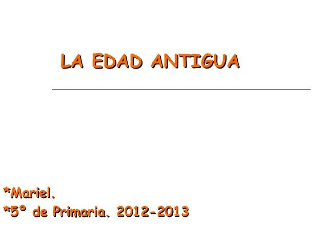 LA EDAD ANTIGUALA EDAD ANTIGUA*Mariel.*Mariel.*5º de Primaria.*5º de Primaria. 2012-20132012-2013
