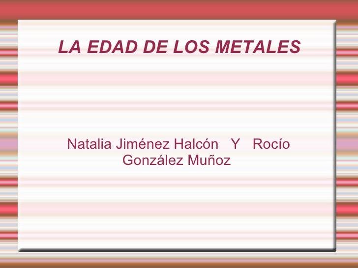 Natalia Jiménez Halcón  Y  Rocío González Muñoz  L A EDAD DE LOS METALES