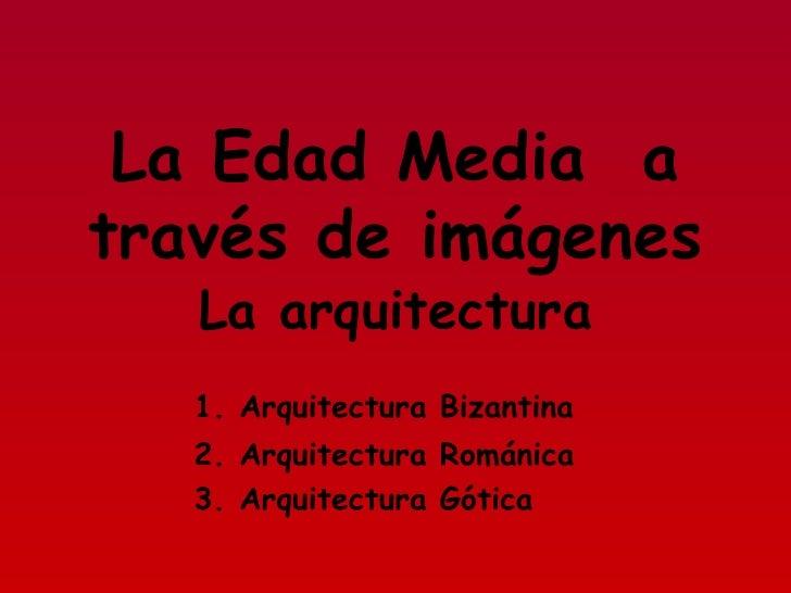 La Edad Media  a través de imágenes 1. Arquitectura Bizantina 2. Arquitectura Románica 3. Arquitectura Gótica La arquitect...