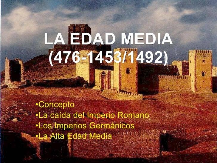 LA EDAD MEDIA (476-1453/1492) <ul><li>Concepto </li></ul><ul><li>La caída del Imperio Romano </li></ul><ul><li>Los Imperio...