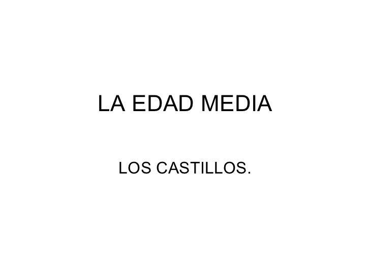 LA EDAD MEDIA LOS CASTILLOS.