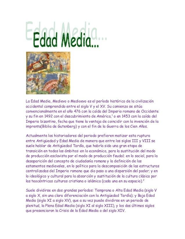 La Edad Media, Medievo o Medioevo es el período histórico de la civilizaciónoccidental comprendido entre el siglo V y el X...