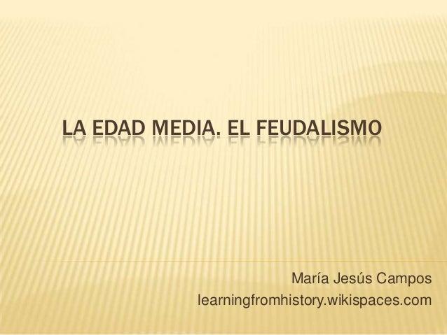 LA EDAD MEDIA. EL FEUDALISMO                         María Jesús Campos           learningfromhistory.wikispaces.com