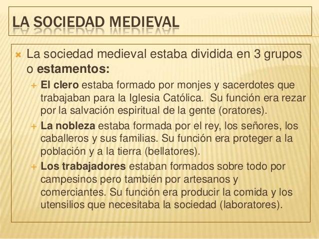 LA SOCIEDAD MEDIEVAL   La sociedad medieval estaba dividida en 3 grupos    o estamentos:       El clero estaba formado p...