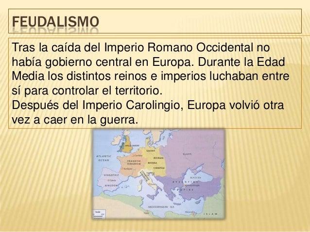 FEUDALISMOTras la caída del Imperio Romano Occidental nohabía gobierno central en Europa. Durante la EdadMedia los distint...