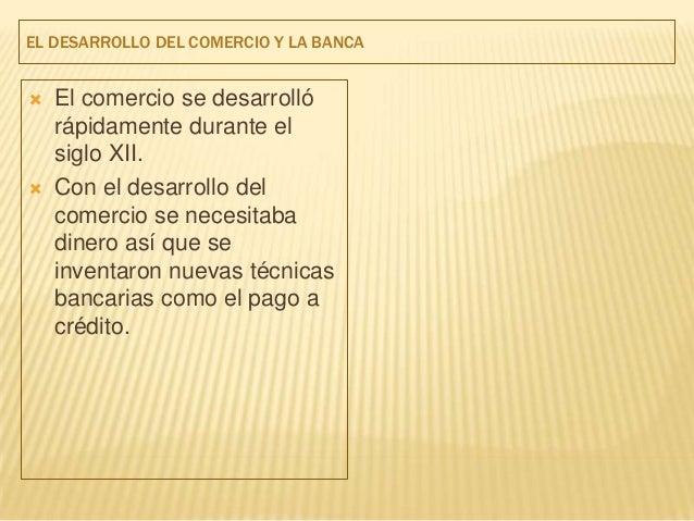 EL DESARROLLO DEL COMERCIO Y LA BANCA   El comercio se desarrolló    rápidamente durante el    siglo XII.   Con el desar...