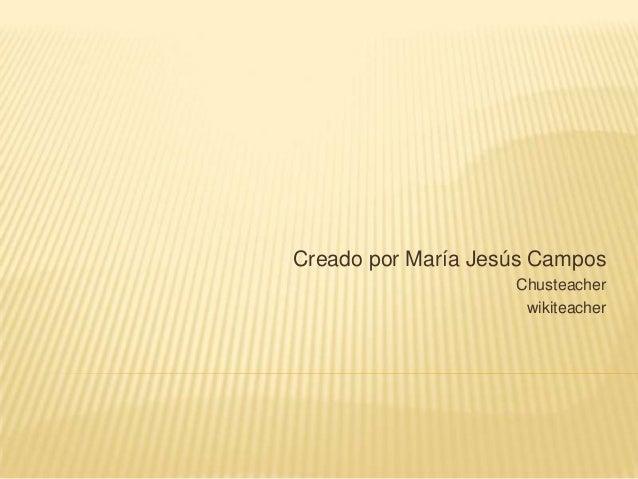 Creado por María Jesús Campos                    Chusteacher                     wikiteacher