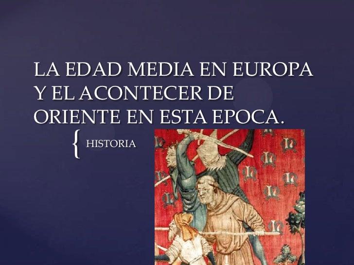 LA EDAD MEDIA EN EUROPAY EL ACONTECER DEORIENTE EN ESTA EPOCA.   {   HISTORIA
