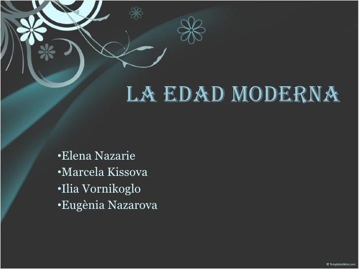 LA EDAD MODERNA <ul><li>Elena Nazarie </li></ul><ul><li>Marcela Kissova </li></ul><ul><li>Ilia Vornikoglo </li></ul><ul><l...