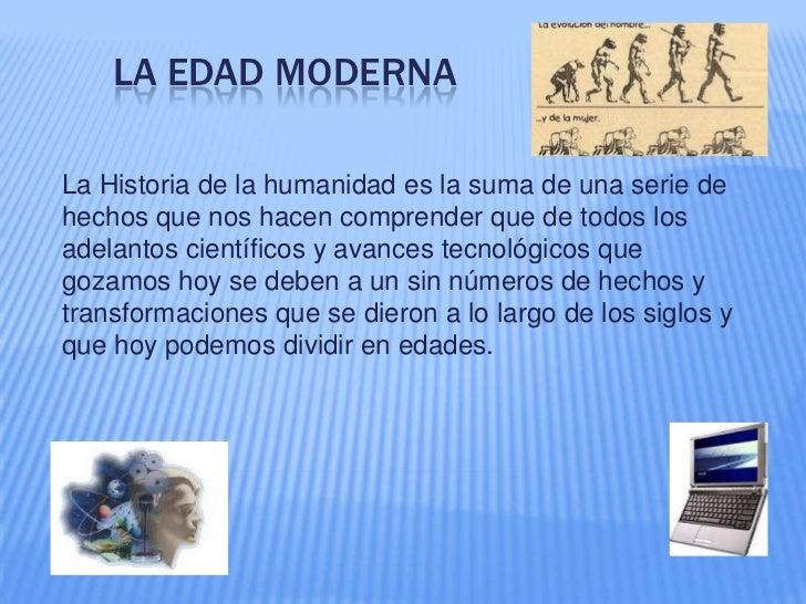 La Edad Moderna<br />La Historia de la humanidad es la suma de una serie de hechos que nos hacen comprender que de todos l...