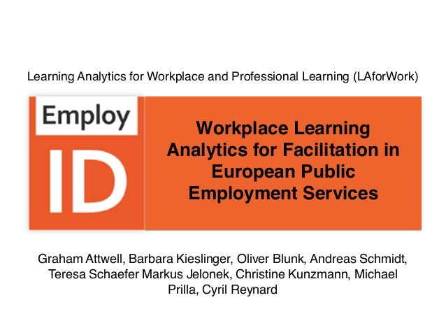 Workplace Learning Analytics for Facilitation in European Public Employment Services Graham Attwell, Barbara Kieslinger, O...