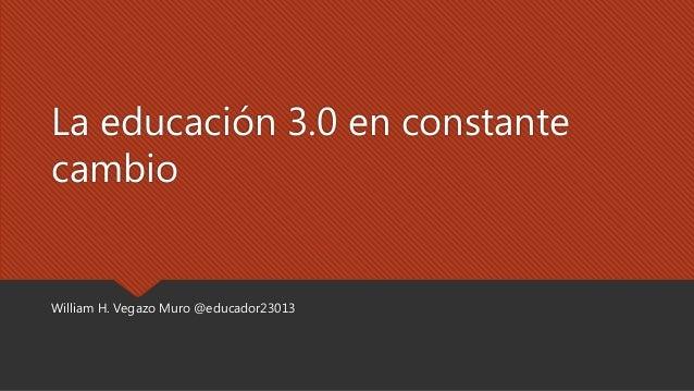La educación 3.0 en constante cambio William H. Vegazo Muro @educador23013