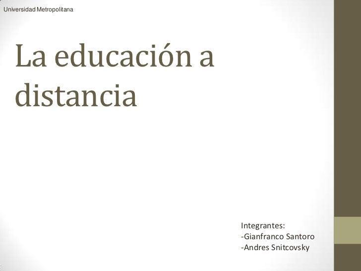 Universidad Metropolitana   La educación a   distancia                            Integrantes:                            ...