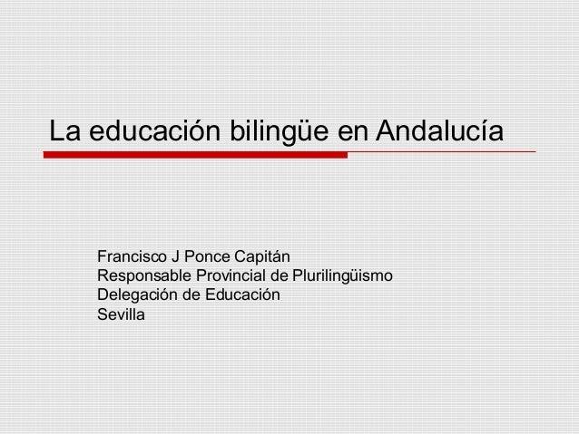 La educación bilingüe en Andalucía Francisco J Ponce Capitán Responsable Provincial de Plurilingüismo Delegación de Educac...