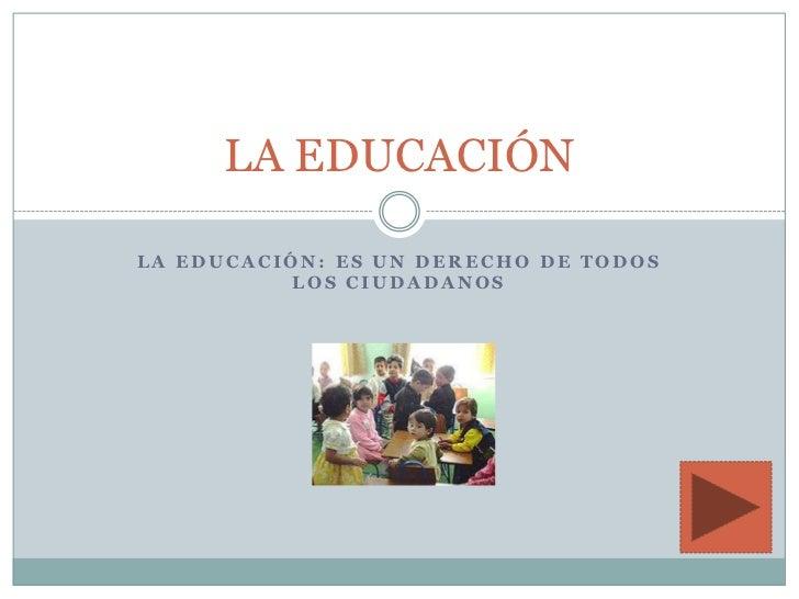 LA EDUCACIÓNLA EDUCACIÓN: ES UN DERECHO DE TODOS          LOS CIUDADANOS