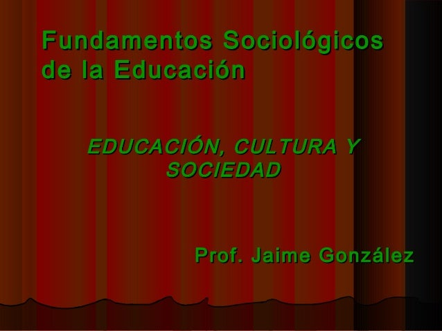 Fundamentos SociológicosFundamentos Sociológicos de la Educaciónde la Educación EDUCACIÓN, CULTURA YEDUCACIÓN, CULTURA Y S...