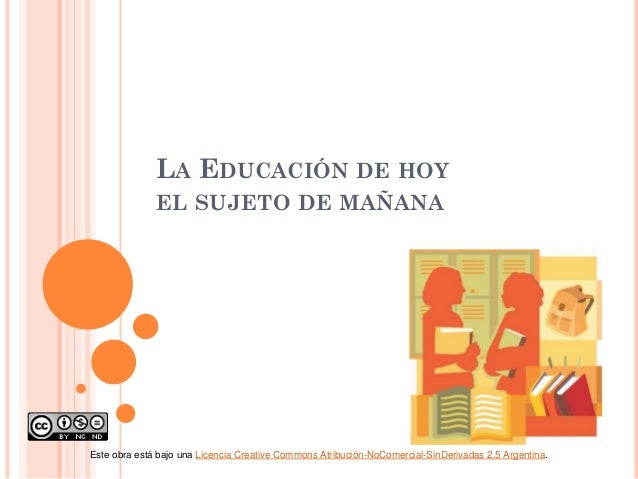 LA EDUCACIÓN DE HOY EL SUJETO DE MAÑANA  Este obra está bajo una Licencia Creative Commons Atribución-NoComercial-SinDeriv...