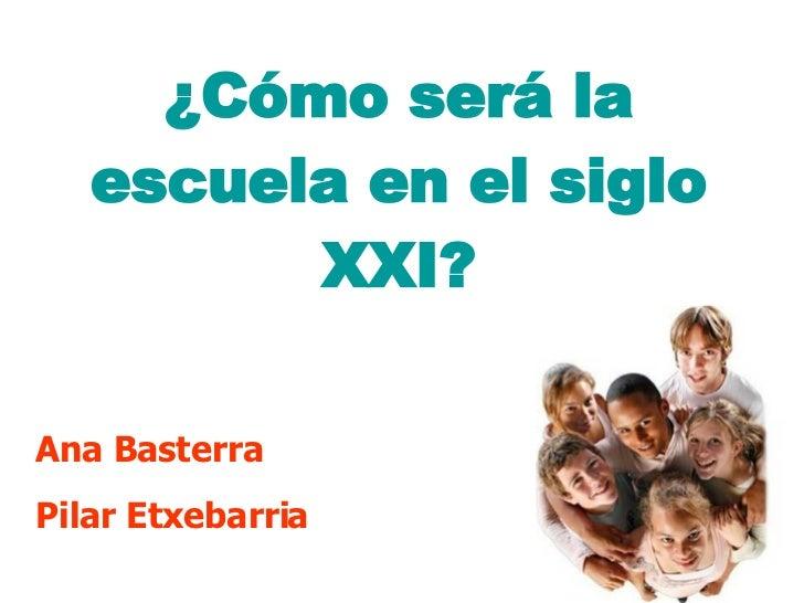 ¿Cómo será la escuela en el siglo XXI? <ul><li>Ana Basterra </li></ul><ul><li>Pilar Etxebarria </li></ul>