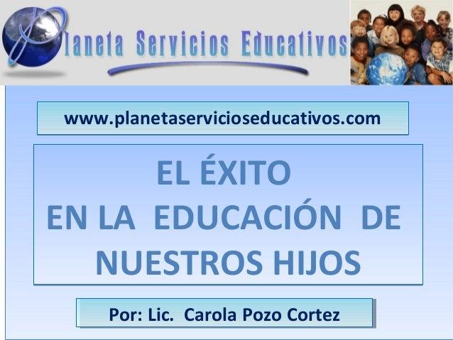 www.planetaservicioseducativos.com      EL ÉXITOEN LA EDUCACIÓN DE   NUESTROS HIJOS    Por: Lic. Carola Pozo Cortez    Por...