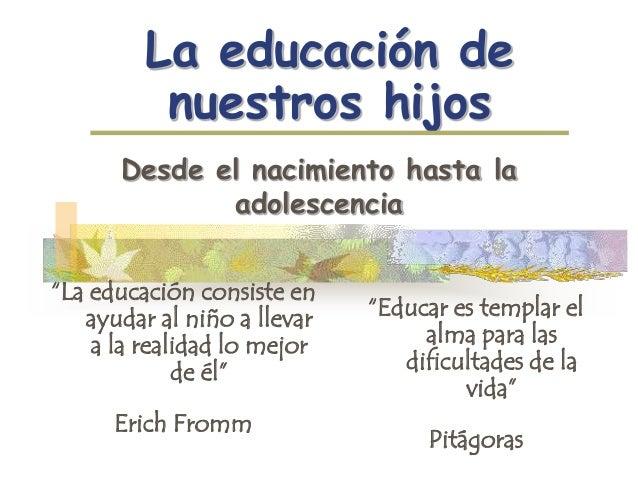 """La educación de nuestros hijos Desde el nacimiento hasta la adolescencia """"La educación consiste en ayudar al niño a llevar..."""