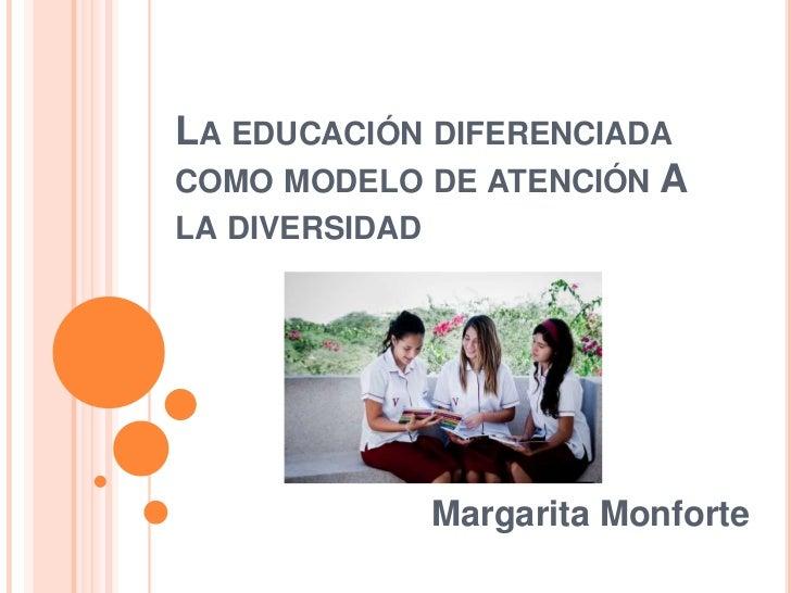LA EDUCACIÓN DIFERENCIADACOMO MODELO DE ATENCIÓN ALA DIVERSIDAD                Margarita Monforte