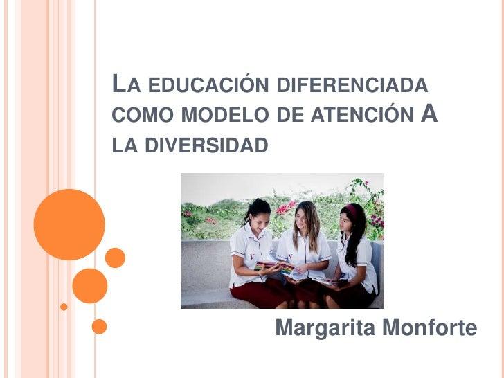La educación diferenciada como modelo de atención A la diversidad<br />Margarita Monforte<br />