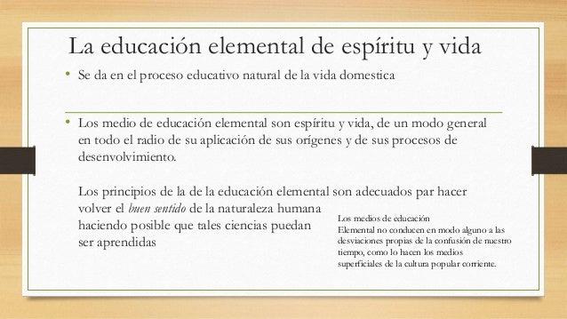 La educación elemental de espíritu y vida • Se da en el proceso educativo natural de la vida domestica • Los medio de educ...
