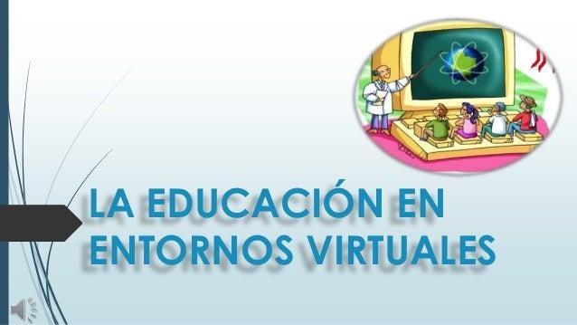 LA EDUCACIÓN EN ENTORNOS VIRTUALES