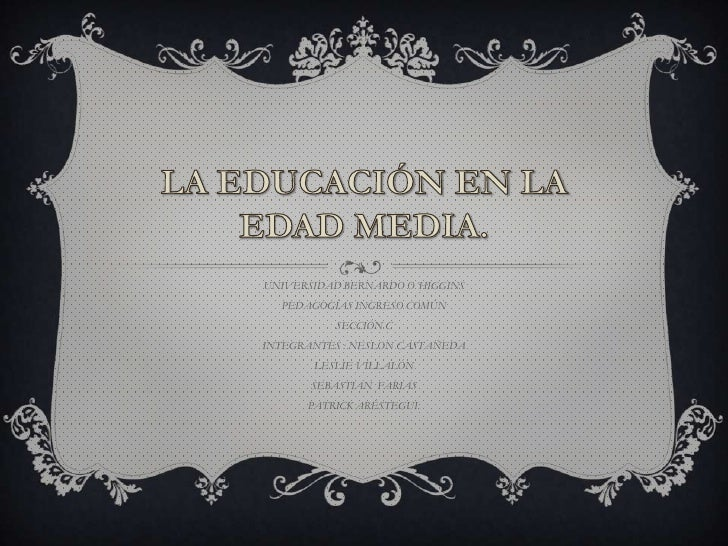 LA EDUCACIÓN EN LA EDAD MEDIA.<br />UNIVERSIDAD BERNARDO O´HIGGINS<br />PEDAGOGÍAS INGRESO COMÚN<br />SECCIÓN C<br />INTEG...