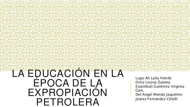 LA EDUCACIÓN EN LA ÉPOCA DE LA EXPROPIACIÓN PETROLERA Lugo Ali Laila Yemile Ortíz Licona Zulema Estambuli Gutiérrez Virgin...