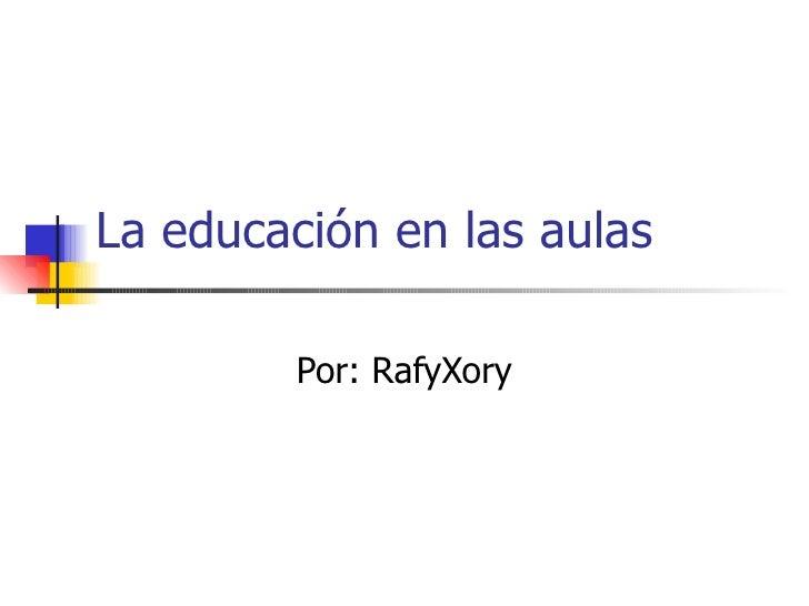 La educación en las aulas Por: RafyXory