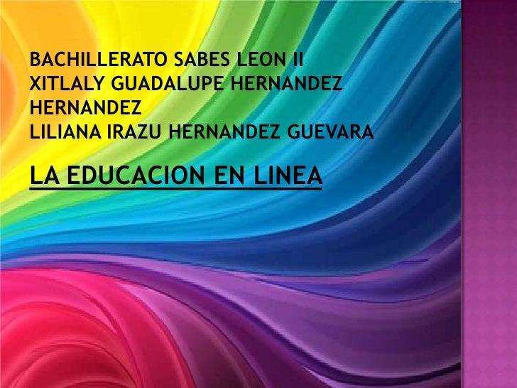 BACHILLERATO SABES LEON IIXITLALY GUADALUPE HERNANDEZHERNANDEZLILIANA IRAZU HERNANDEZ GUEVARALA EDUCACION EN LINEA