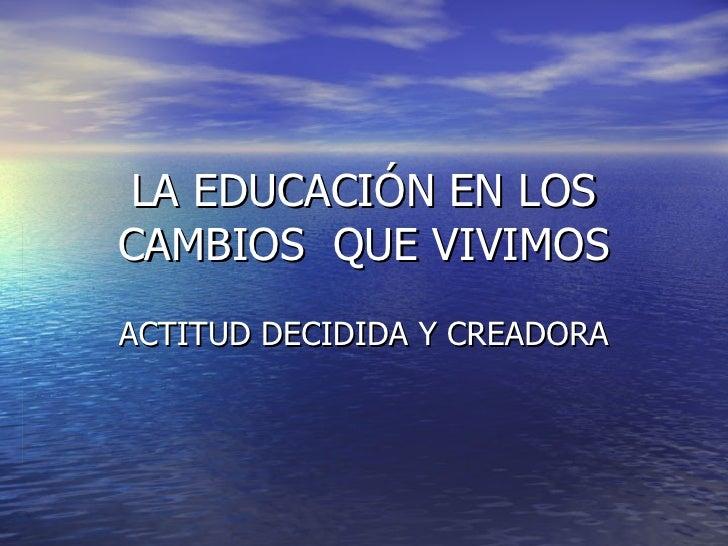 LA EDUCACIÓN EN LOS CAMBIOS  QUE VIVIMOS ACTITUD DECIDIDA Y CREADORA