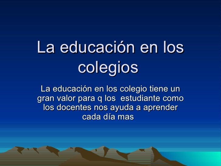 La educación en los colegios  La educación en los colegio tiene un gran valor para q los  estudiante como los docentes nos...