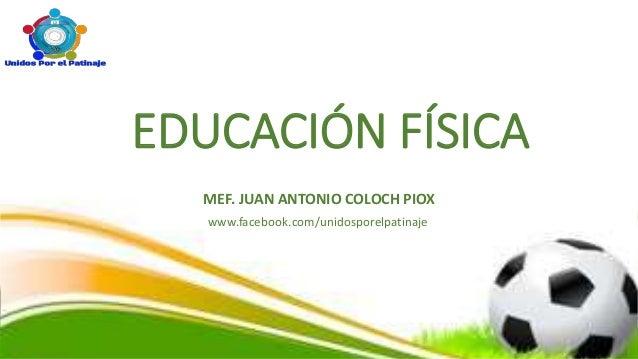 EDUCACIÓN FÍSICA MEF. JUAN ANTONIO COLOCH PIOX www.facebook.com/unidosporelpatinaje