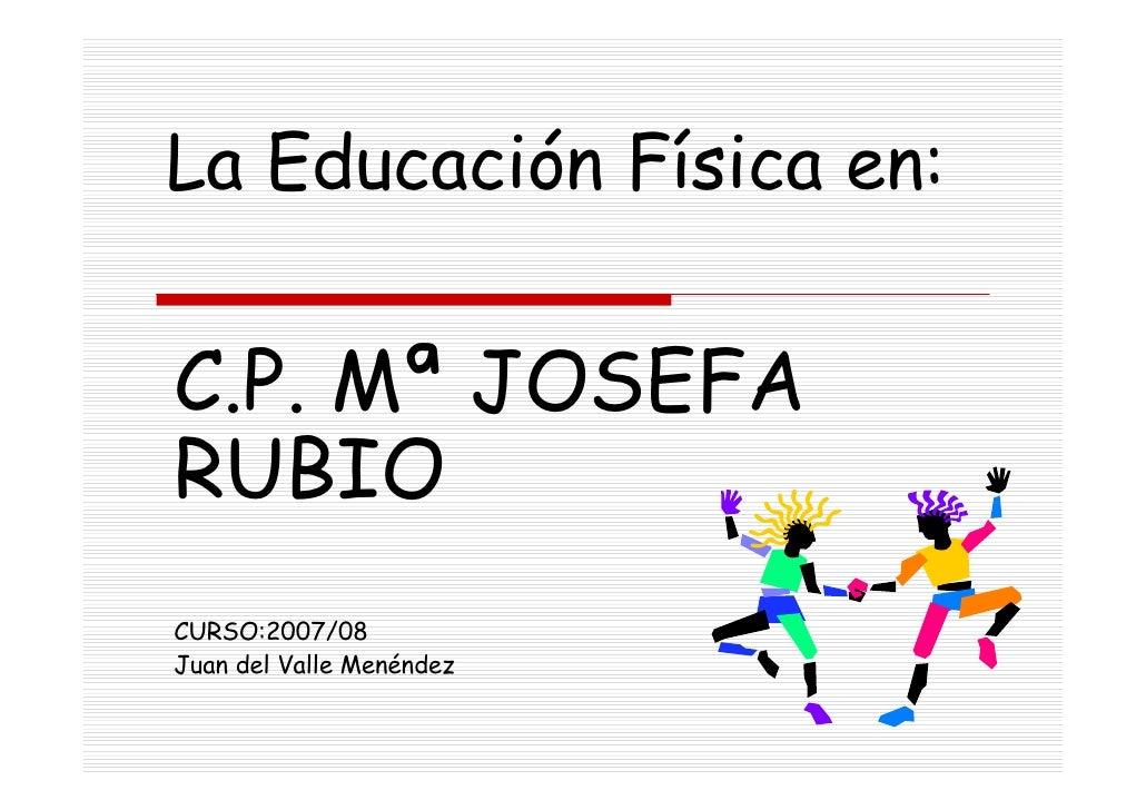 La Educación Física en:C.P. Mª JOSEFARUBIOCURSO:2007/08Juan del Valle Menéndez